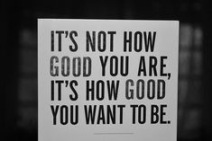 It's not how good you are, it's how good you want to be .