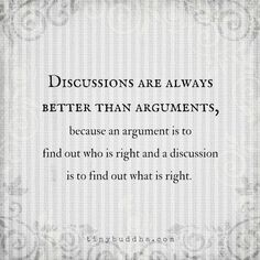 Discussions are always better than arguments.