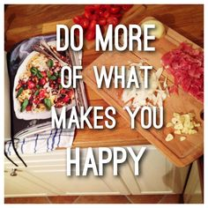 *DO MORE OF WHAT MAKES YOU HAPPY*