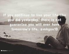 If you continue to live your life like you did yesterday, there is not guarantee you will ever have tomorrow's life. @mkgon10