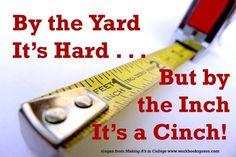 By the yard it's hard ... but by the inch it's a cinch!