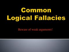 """Beware of weak arguments!.  Common  Logical Fallacies .  Argument.  An """"argument"""" is  not a fight . .  Argument.  Argument  = making a  point  about a subject and supporting it with  evidence . .  Argument.  An argument can be supported  with  3  types of evidence …  Logic  Ethics  Emotions."""