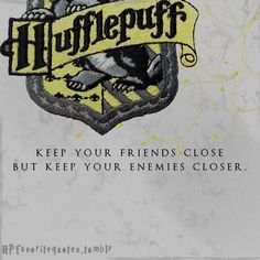 Hufflepuff: Keep your friends close but keep your enemies closer.