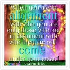 When you are in alignment with who you are, only those who are in alignment with who they are will come under your radar. Abraham-Hicks Quotes (AHQ2480) #alignment #relationship #workshop