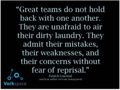 Great teams do not hold back with one another. They are unafraid to air their dirty laundry. They admit their mistakes, their weaknesses, and their concerns without fear of reprisal. -- Patrick Lencioni