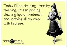 Sounds like the way I clean!  LOL