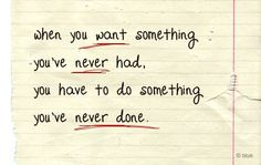 When you want something you've never had, you have to do something you've never done.  [[self discipline]] Best Motivational Quotes, Best Quotes, Favorite Quotes, Inspirational Quotes, Motivational Speakers, Uplifting Quotes, Favorite Things, Words Quotes, Wise Words
