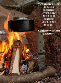 """A women's heart is like a campfire. If you don't tend to it. regular, you'll soon lose it."""