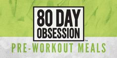 80 Day Obsession Pre-Workout Meals