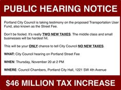 Your only chance to say something about the street fee / income tax / business tax / whatever that City Council is considering.  WHEN: November 20, 2014, at 2 PM.  WHERE: Council Chambers, Portland City Hall, 1221 SW 4th Avenue.  http://www.nostreetfee.com/2014/11/today-will-be-your-one-and-only-chance-to-tell-city-council-what-you-think-about-the-street-fee/