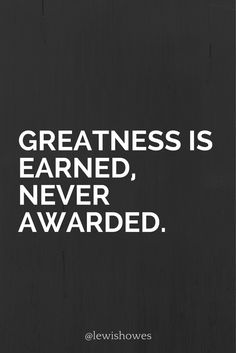 Greatness is earned, never awarded.