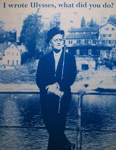 James Joyce ~ I wrote Ulysses, what did you do?