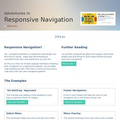 Responsive Navigation? Yes - navigation patterns in responsive web design can be tricky to tackle - especially while keeping a consistent look, feel, and experience on your site.  So this is a little list of some popular methods of dealing with navigation on a responsive website. I've included code samples as well. Feel free to check out the source code and craft your own navigation pattern.