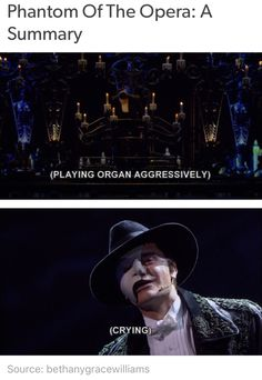 I've said that Phantom of the opera is like 90% dramatic shouting/singing and 10% crying.