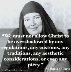 """We must not allow Christ to be overshadowed by any regulations, any customs, any traditions, any aesthetic considerations, or even any piety."" - St Maria of Paris Catholic Quotes, Catholic Prayers, Catholic Saints, Religious Quotes, Roman Catholic, Orthodox Prayers, Patron Saints, Christian Faith, Christian Quotes"