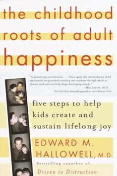 The Childhood Roots of Adult Happiness: Five Steps to Help Kids Create and Sustain Lifelong Joy by Edward M. Hallowell M.D.