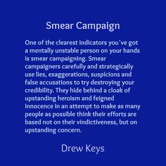 One of the clearest indicators you've got a mentally unstable person on your hands is smear campaigning. Smear campaigners carefully and strategically use lies, exaggerations, suspicions and false accusations to try destroying your credibility. They hide behind a cloak of upstanding heroism and feigned innocence in an attempt to make as many people as possible think their efforts are based not on their vindictiveness, but on upstanding concern.
