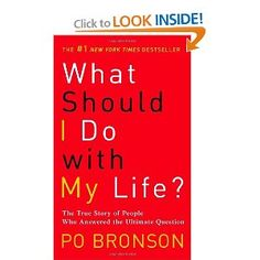 What Should I Do with My Life?: The True Story of People Who Answered the Ultimate Question: Po Bronson: