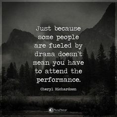 Just because some people are fueled by drama doesn't mean you have to attend the performance. - Cheryl Richardson #powerofpositivity