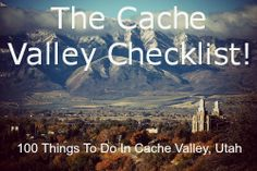 The Cache Valley Checklist, 100 Things to do in Cache Valley, Utah!  We actually did most of these while we lived there.  LOVE cache valley!!!