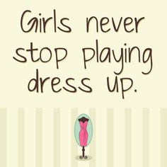 Girls never stop playing dress up. #Fashion #Quotes