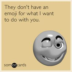 Free, Flirting Ecard: They don't have an emoji for what I want to do with you.