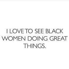 This is true. I do, because as black women we should encourage our fellow sisters and rise to the occasion with them.