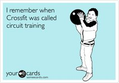 someecards.com - I remember when Crossfit was called circuit training