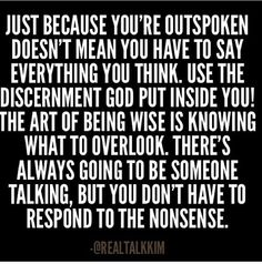 Just because you're outspoken doesn't mean you have to say everything you think. Use the discernment God put inside you! The art of being wise is knowing what to overlook. There's always going to be someone talking, but you don't have to respond to the NONSENSE! @realtalkkim • <3