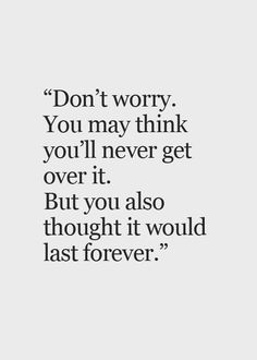 Don't worry. You may think you'll never get over it. But you also thought it would last forever. thedailyquotes.com