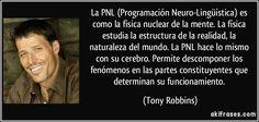 La PNL (Programación Neuro-Lingüística) es como la física nuclear de la mente. La física estudia la estructura de la realidad, la naturaleza del mundo. La PNL hace lo mismo con su cerebro. Permite descomponer los fenómenos en las partes constituyentes que determinan su funcionamiento. (Tony Robbins)