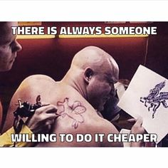 Always someone willing to do it cheaper hahaha (funny meme). Tattoos, nails, plastic surgery, hair, etc. You get what you pay for