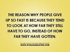 """The reason why people give up so fast is because they tend to look at how far they still have to go, instead of how far they have gotten."""