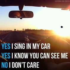I sing while driving in the car alone ALL the time. And I get weird looks: ALL the time. But I don't care!