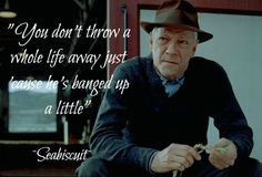 You don't throw a whole life away just because he's banged up a little.        seabiscuit quotes