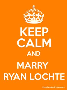 Keep Calm and MARRY  RYAN LOCHTE Poster - I'd like this OR a Ryan Lochte poster with him shirtless but NOT in a speedo