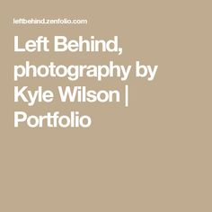 Left Behind, photography by Kyle Wilson   Portfolio
