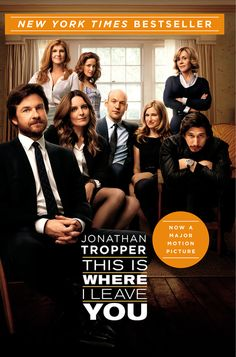 THIS IS WHERE I LEAVE YOU by Jonathan Tropper -- Now a major motion picture starring Jason Bateman, Tina Fey, and Adam Driver! A riotously funny, emotionally raw novel about love, marriage, divorce, family, and the ties that bind-whether we like it or not.