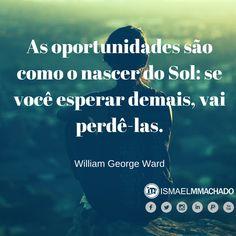 As oportunidades são como o nascer do Sol- se você esperar demais vai perdê-las.- William George Ward - #coaching #altaperformance #coachdeprodutividade #citações