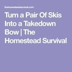 Turn a Pair Of Skis Into a Takedown Bow | The Homestead Survival