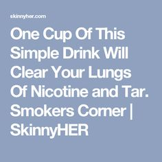 One Cup Of This Simple Drink Will Clear Your Lungs Of Nicotine and Tar. Smokers Corner | SkinnyHER