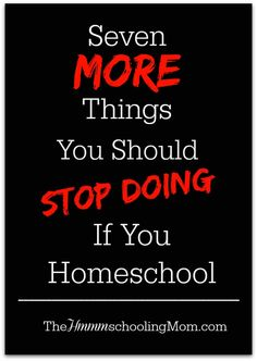I'm still homeschooling and still taking notes. I present to you seven MORE things we should all stop doing as homeschoolers.