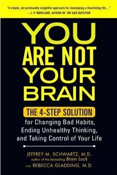 You Are Not Your Brain: The 4-Step Solution for Changing Bad Habits, Ending Unhealthy Thinking, and Taking Control of Your Life: Jeffrey M. Schwartz, Rebecca Gladding MD: 9781583334836: Amazon.com: Books