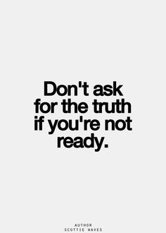 Don't ask for the truth is you're not ready  Life  Relationships  Friends