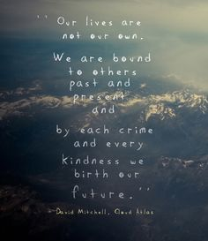 Our lives are not our own, we are bound to others past and present...And by each crime and every kindness we birth our future.