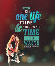 There's just one life to live, and there's no time to waste. Make it meaningful and real.