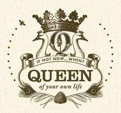 ❥ Queen of your own life~ if not now... when?