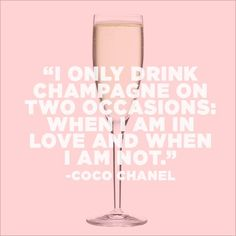 I only drink champagne on two occasions: when I am in love and when I