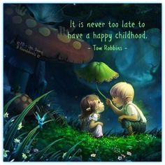 It is never too late to have a happy childhood.  - Tom Robbins -