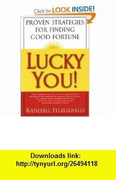 Lucky You! Proven Strategies for Finding Good Fortune Proven Strategies You Can Use to Find Your Fortune (9780806525419) Randall Fitzgerald , ISBN-10: 080652541X  , ISBN-13: 978-0806525419 ,  , tutorials , pdf , ebook , torrent , downloads , rapidshare , filesonic , hotfile , megaupload , fileserve